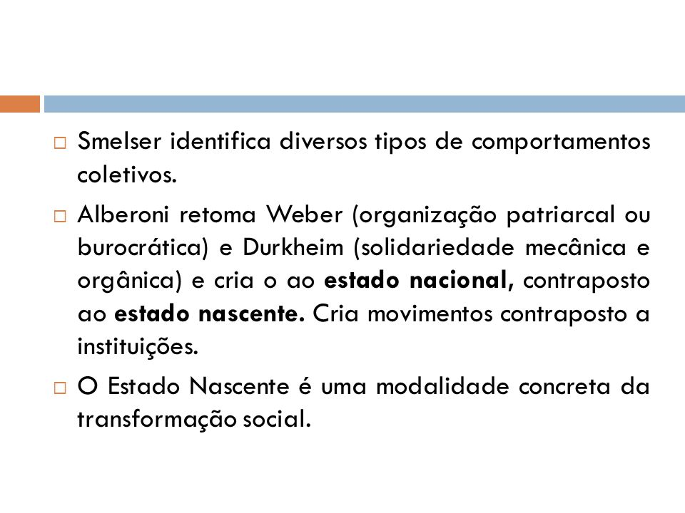  Smelser identifica diversos tipos de comportamentos coletivos.  Alberoni retoma Weber (organização patriarcal ou burocrática) e Durkheim (solidarie