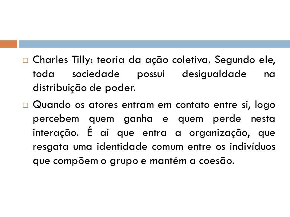  Charles Tilly: teoria da ação coletiva. Segundo ele, toda sociedade possui desigualdade na distribuição de poder.  Quando os atores entram em conta