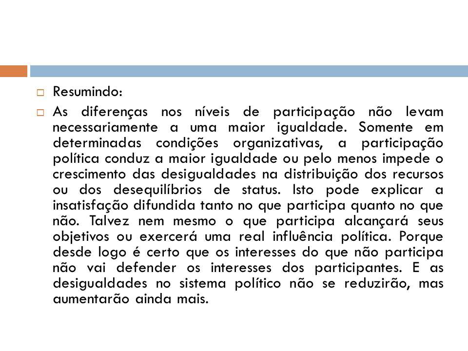  Resumindo:  As diferenças nos níveis de participação não levam necessariamente a uma maior igualdade. Somente em determinadas condições organizativ