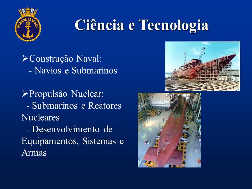 Ciência e Tecnologia  Construção Naval: - Navios e Submarinos  Propulsão Nuclear: - Submarinos e Reatores Nucleares - Desenvolvimento de Equipamento