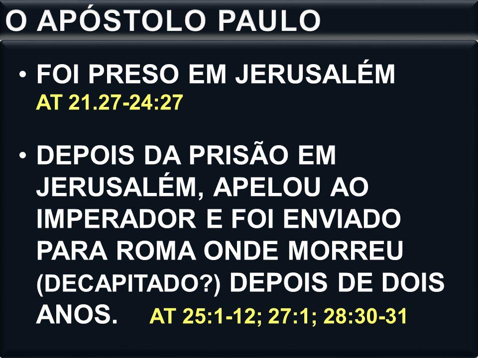 FOI PRESO EM JERUSALÉM AT 21.27-24:27 DEPOIS DA PRISÃO EM JERUSALÉM, APELOU AO IMPERADOR E FOI ENVIADO PARA ROMA ONDE MORREU (DECAPITADO?) DEPOIS DE DOIS ANOS.