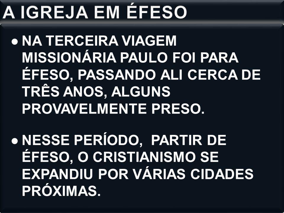 ●NA TERCEIRA VIAGEM MISSIONÁRIA PAULO FOI PARA ÉFESO, PASSANDO ALI CERCA DE TRÊS ANOS, ALGUNS PROVAVELMENTE PRESO. ●NESSE PERÍODO, PARTIR DE ÉFESO, O