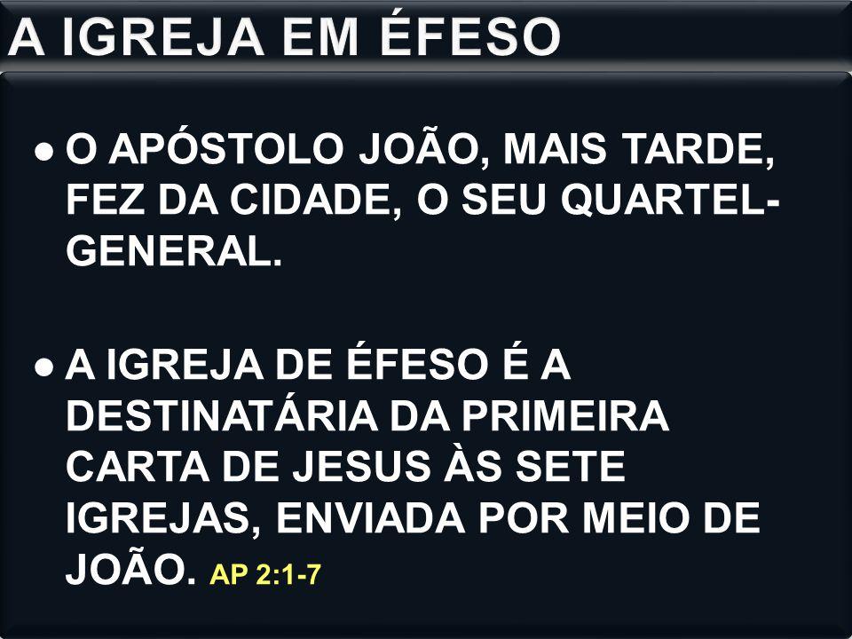 ●O APÓSTOLO JOÃO, MAIS TARDE, FEZ DA CIDADE, O SEU QUARTEL- GENERAL.