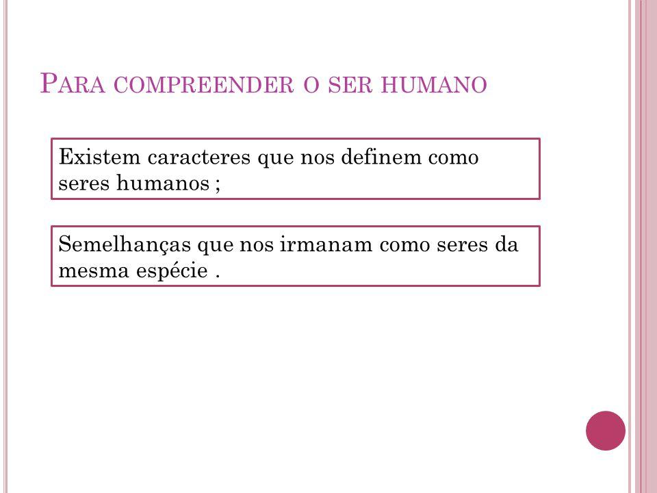 P ARA COMPREENDER O SER HUMANO Existem caracteres que nos definem como seres humanos ; Semelhanças que nos irmanam como seres da mesma espécie.