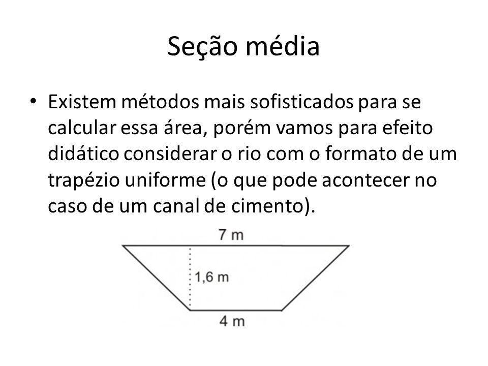 Seção média Existem métodos mais sofisticados para se calcular essa área, porém vamos para efeito didático considerar o rio com o formato de um trapéz