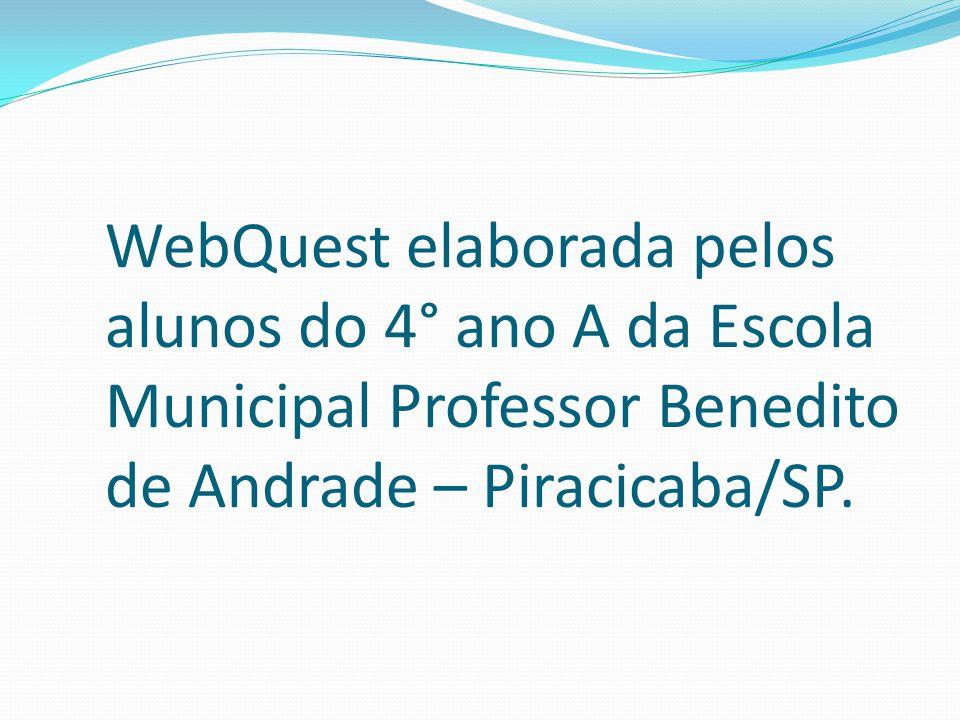 WebQuest elaborada pelos alunos do 4° ano A da Escola Municipal Professor Benedito de Andrade – Piracicaba/SP.