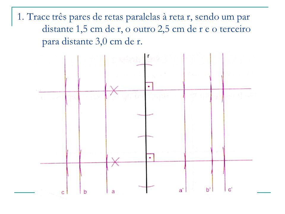 1. Trace três pares de retas paralelas à reta r, sendo um par distante 1,5 cm de r, o outro 2,5 cm de r e o terceiro para distante 3,0 cm de r.