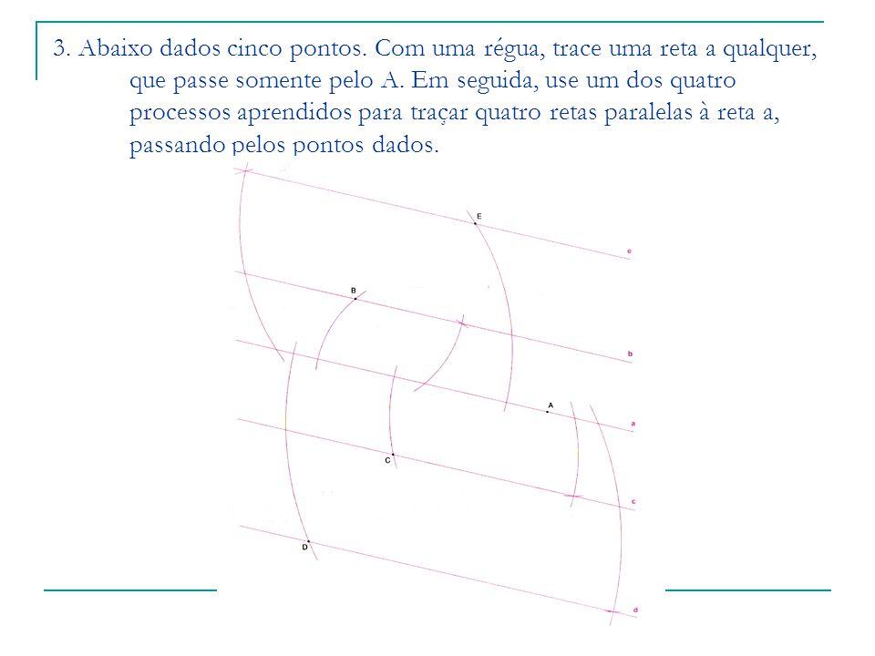 3. Abaixo dados cinco pontos. Com uma régua, trace uma reta a qualquer, que passe somente pelo A. Em seguida, use um dos quatro processos aprendidos p