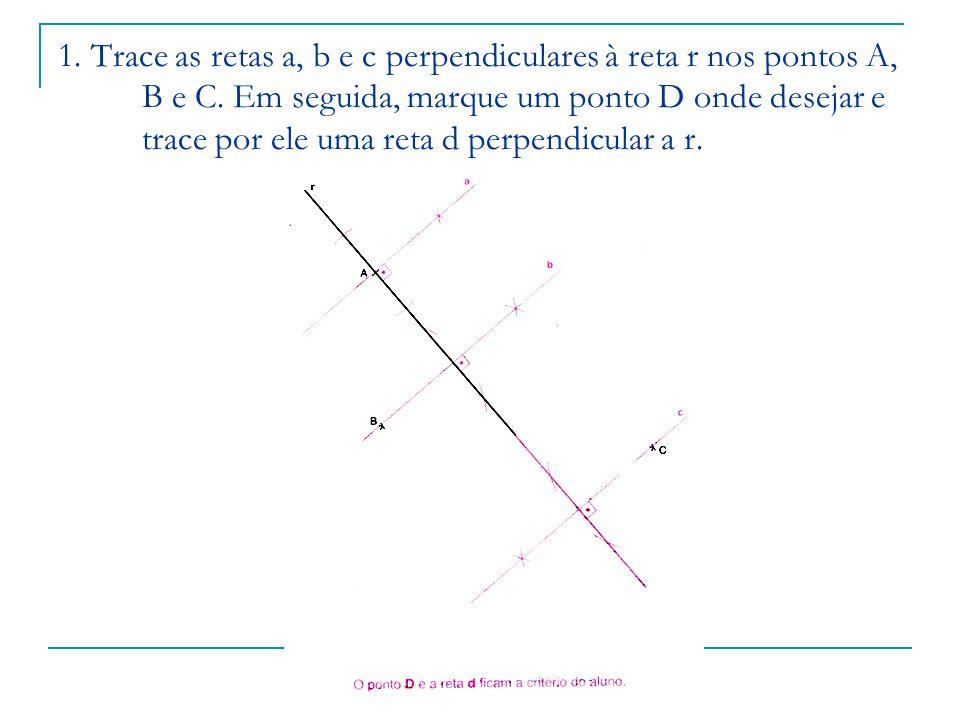 1. Trace as retas a, b e c perpendiculares à reta r nos pontos A, B e C. Em seguida, marque um ponto D onde desejar e trace por ele uma reta d perpend