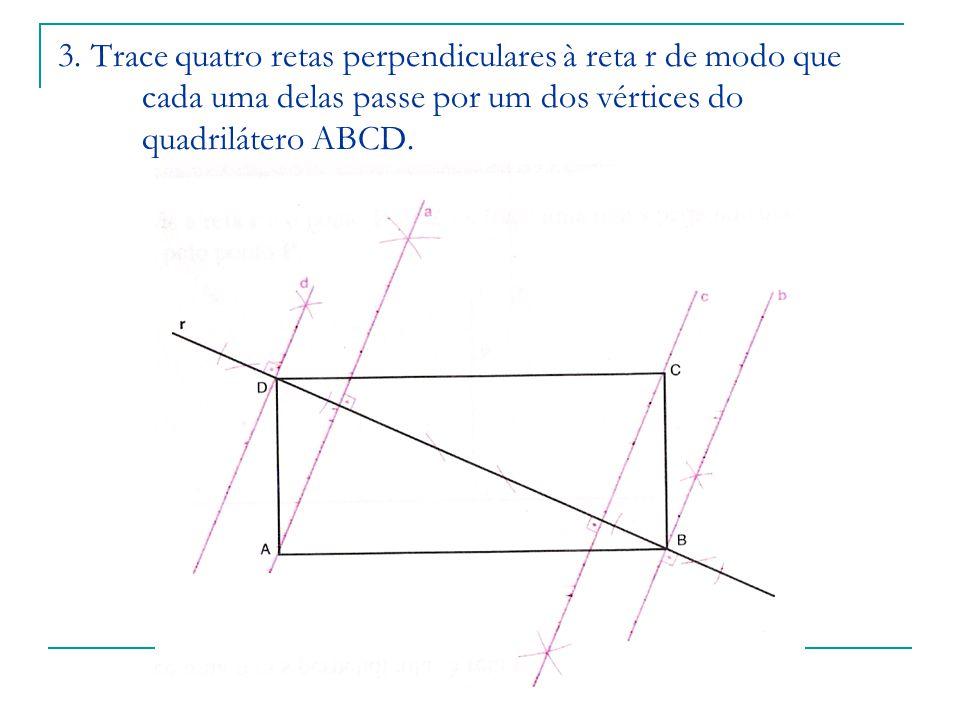 3. Trace quatro retas perpendiculares à reta r de modo que cada uma delas passe por um dos vértices do quadrilátero ABCD.