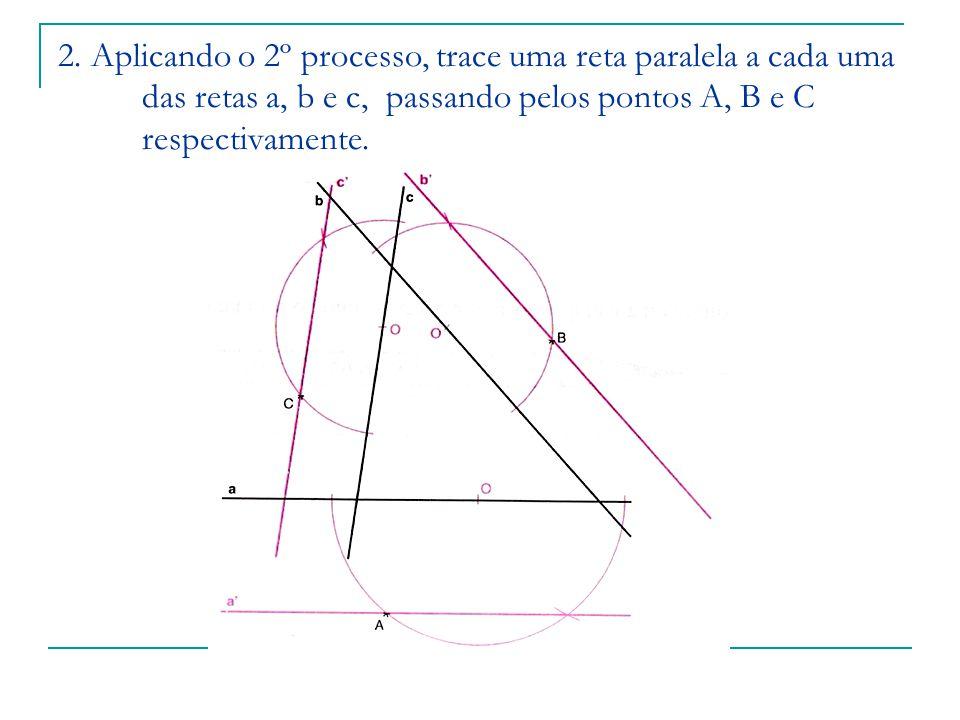 2. Aplicando o 2º processo, trace uma reta paralela a cada uma das retas a, b e c, passando pelos pontos A, B e C respectivamente.