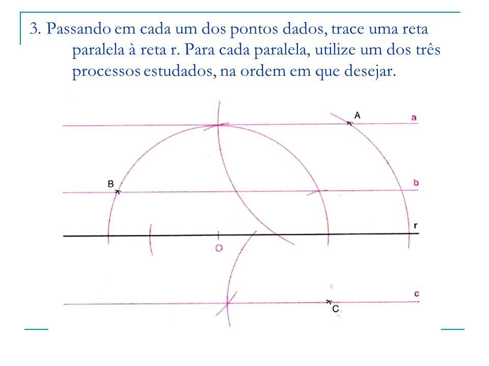 3. Passando em cada um dos pontos dados, trace uma reta paralela à reta r. Para cada paralela, utilize um dos três processos estudados, na ordem em qu