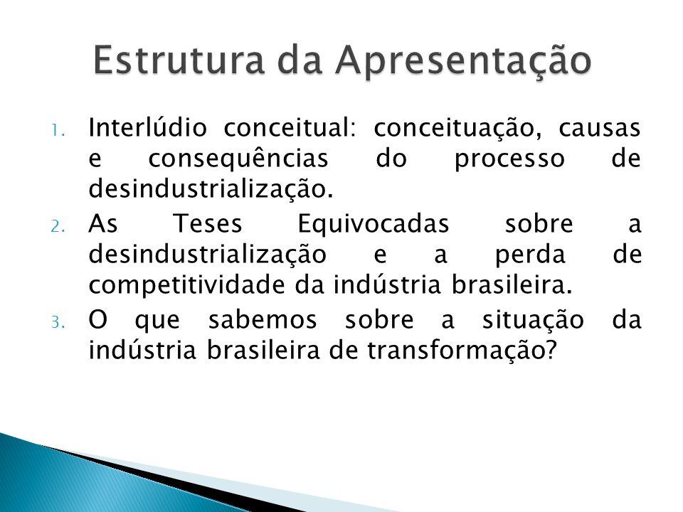 1. Interlúdio conceitual: conceituação, causas e consequências do processo de desindustrialização. 2. As Teses Equivocadas sobre a desindustrialização