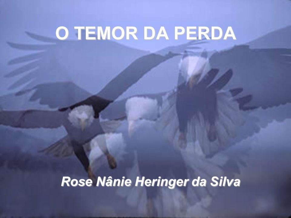O TEMOR DA PERDA Rose Nânie Heringer da Silva