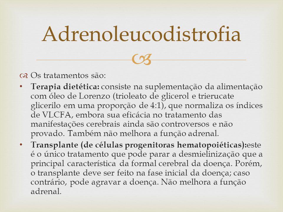  Adrenoleucodistrofia  Os tratamentos são: Terapia dietética: consiste na suplementação da alimentação com óleo de Lorenzo (trioleato de glicerol e