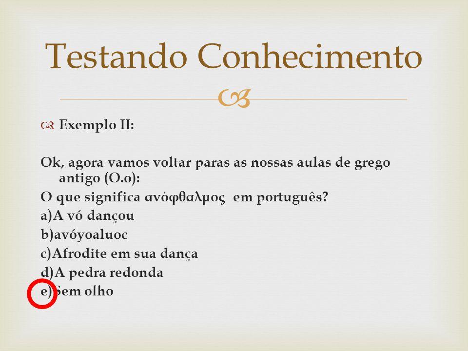   Exemplo II: Ok, agora vamos voltar paras as nossas aulas de grego antigo (O.o): O que significa ανόφθαλμος em português? a)A vó dançou b)avóyoaluo