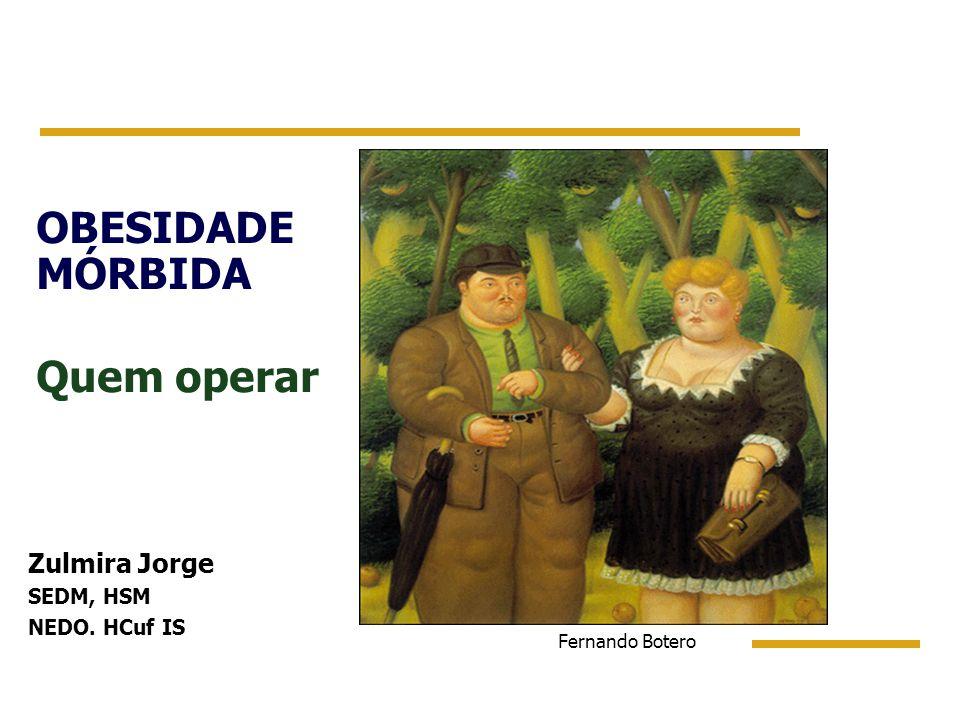 OBESIDADE MÓRBIDA Quem operar Fernando Botero Zulmira Jorge SEDM, HSM NEDO. HCuf IS