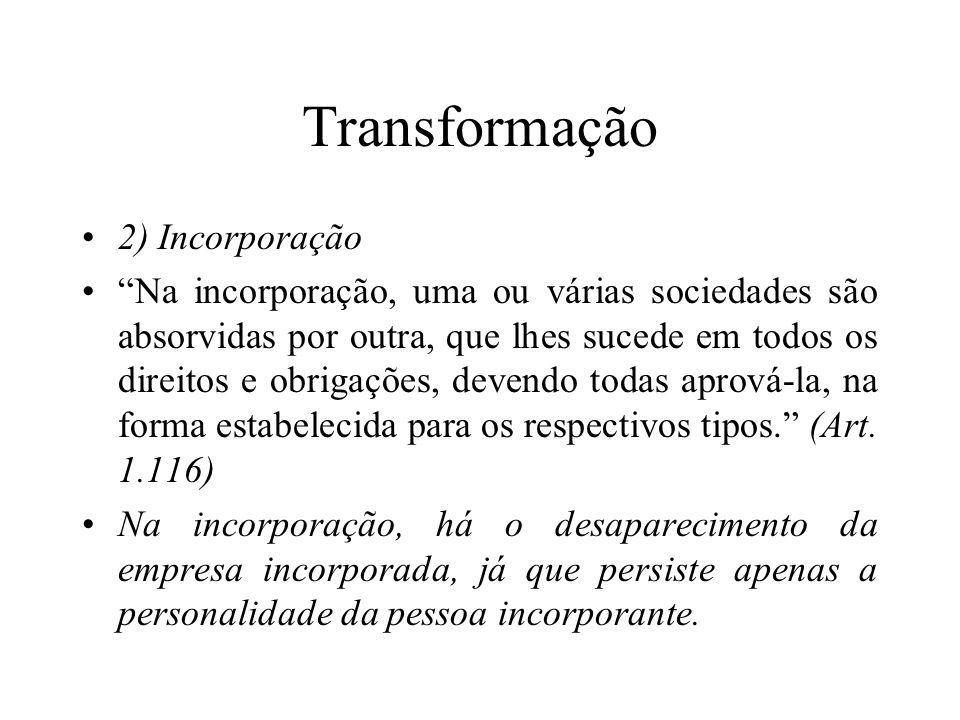 """Transformação 2) Incorporação """"Na incorporação, uma ou várias sociedades são absorvidas por outra, que lhes sucede em todos os direitos e obrigações,"""
