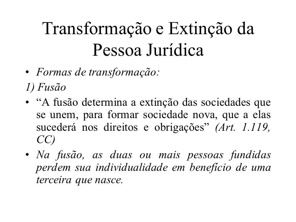 """Transformação e Extinção da Pessoa Jurídica Formas de transformação: 1) Fusão """"A fusão determina a extinção das sociedades que se unem, para formar so"""