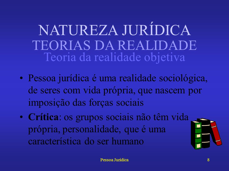 Pessoa Jurídica7 Opõem-se às teorias da ficção Se subdividem em: –Teoria da realidade objetiva –Teoria da realidade técnica –Teoria da realidade juríd