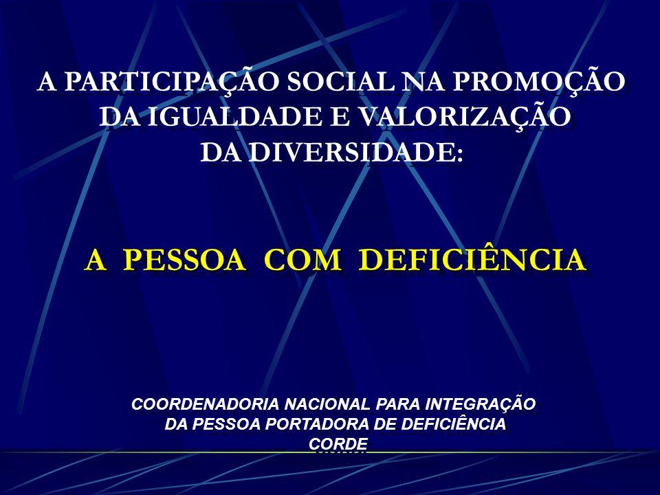 A PARTICIPAÇÃO SOCIAL NA PROMOÇÃO DA IGUALDADE E VALORIZAÇÃO DA DIVERSIDADE: A PESSOA COM DEFICIÊNCIA COORDENADORIA NACIONAL PARA INTEGRAÇÃO DA PESSOA PORTADORA DE DEFICIÊNCIA CORDE A PARTICIPAÇÃO SOCIAL NA PROMOÇÃO DA IGUALDADE E VALORIZAÇÃO DA DIVERSIDADE: A PESSOA COM DEFICIÊNCIA COORDENADORIA NACIONAL PARA INTEGRAÇÃO DA PESSOA PORTADORA DE DEFICIÊNCIA CORDE