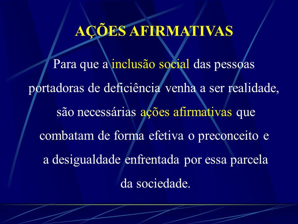 AÇÕES AFIRMATIVAS Para que a inclusão social das pessoas portadoras de deficiência venha a ser realidade, são necessárias ações afirmativas que combatam de forma efetiva o preconceito e a desigualdade enfrentada por essa parcela da sociedade.