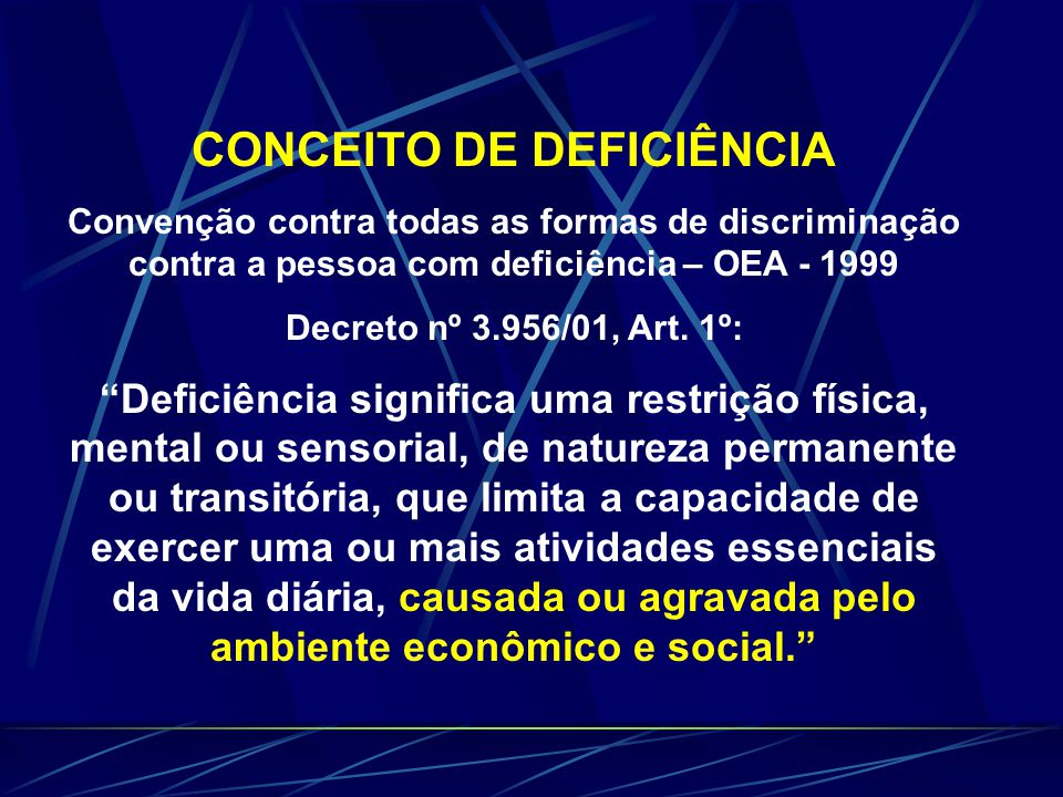 CONCEITO DE DEFICIÊNCIA Convenção contra todas as formas de discriminação contra a pessoa com deficiência – OEA - 1999 Decreto nº 3.956/01, Art.