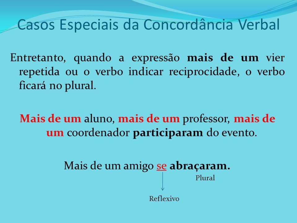 Casos Especiais da Concordância Verbal Entretanto, quando a expressão mais de um vier repetida ou o verbo indicar reciprocidade, o verbo ficará no plu