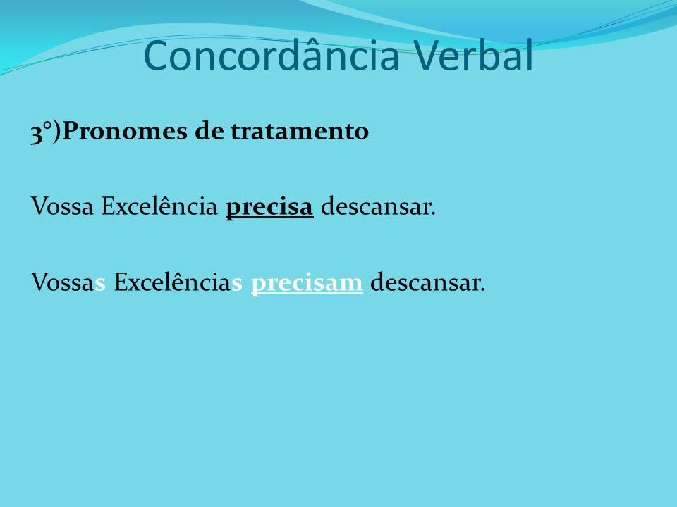 Concordância Verbal 3°)Pronomes de tratamento Vossa Excelência precisa descansar. Vossas Excelências precisam descansar.