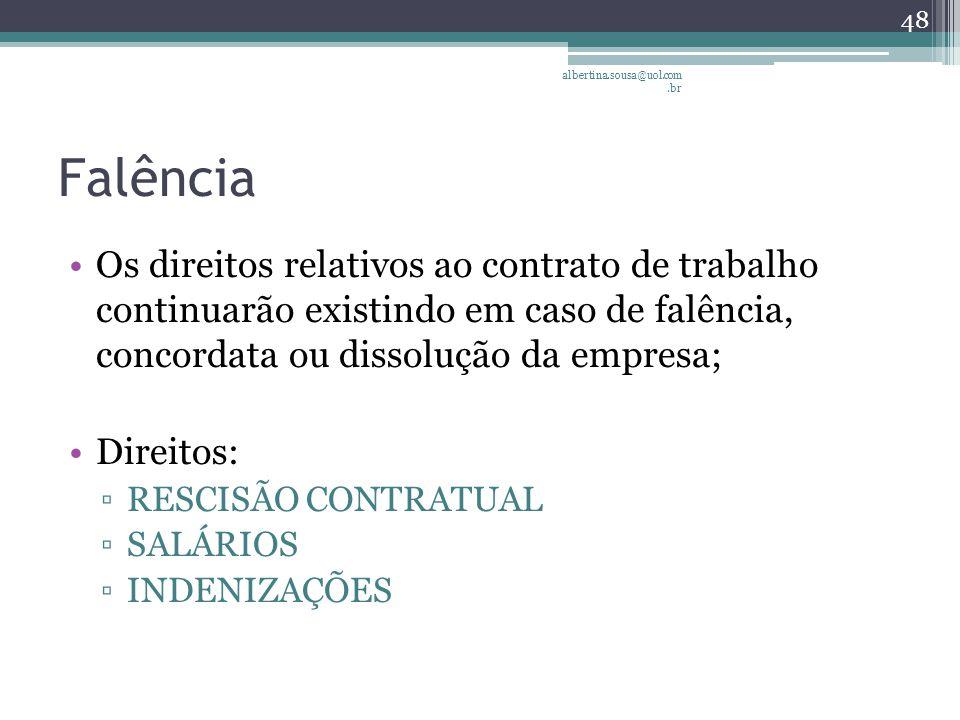 Falência Os direitos relativos ao contrato de trabalho continuarão existindo em caso de falência, concordata ou dissolução da empresa; Direitos: ▫RESCISÃO CONTRATUAL ▫SALÁRIOS ▫INDENIZAÇÕES albertina.sousa@uol.com.br 48