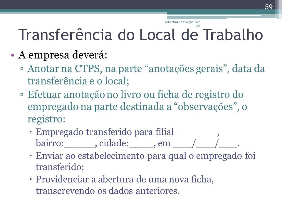 Transferência do Local de Trabalho A empresa deverá: ▫Anotar na CTPS, na parte anotações gerais , data da transferência e o local; ▫Efetuar anotação no livro ou ficha de registro do empregado na parte destinada a observações , o registro:  Empregado transferido para filial_______, bairro:_____, cidade:____, em ___/___/___.