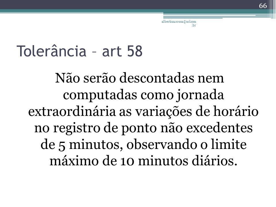 Tolerância – art 58 Não serão descontadas nem computadas como jornada extraordinária as variações de horário no registro de ponto não excedentes de 5 minutos, observando o limite máximo de 10 minutos diários.