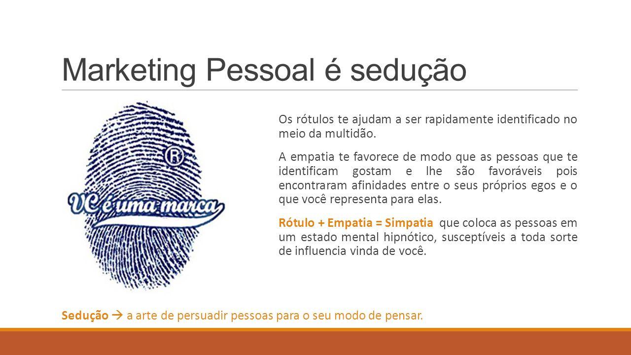 Marketing Pessoal é sedução Os rótulos te ajudam a ser rapidamente identificado no meio da multidão. A empatia te favorece de modo que as pessoas que