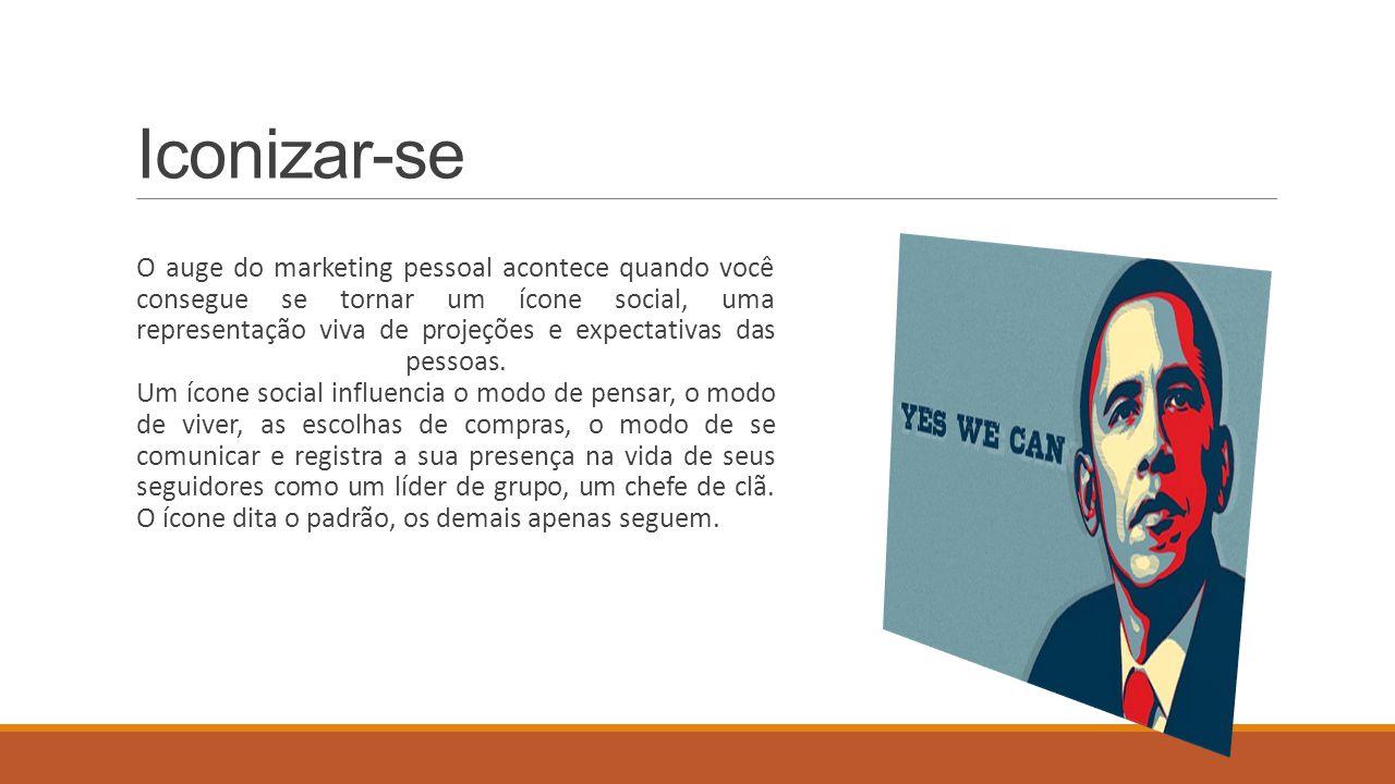 Iconizar-se O auge do marketing pessoal acontece quando você consegue se tornar um ícone social, uma representação viva de projeções e expectativas da
