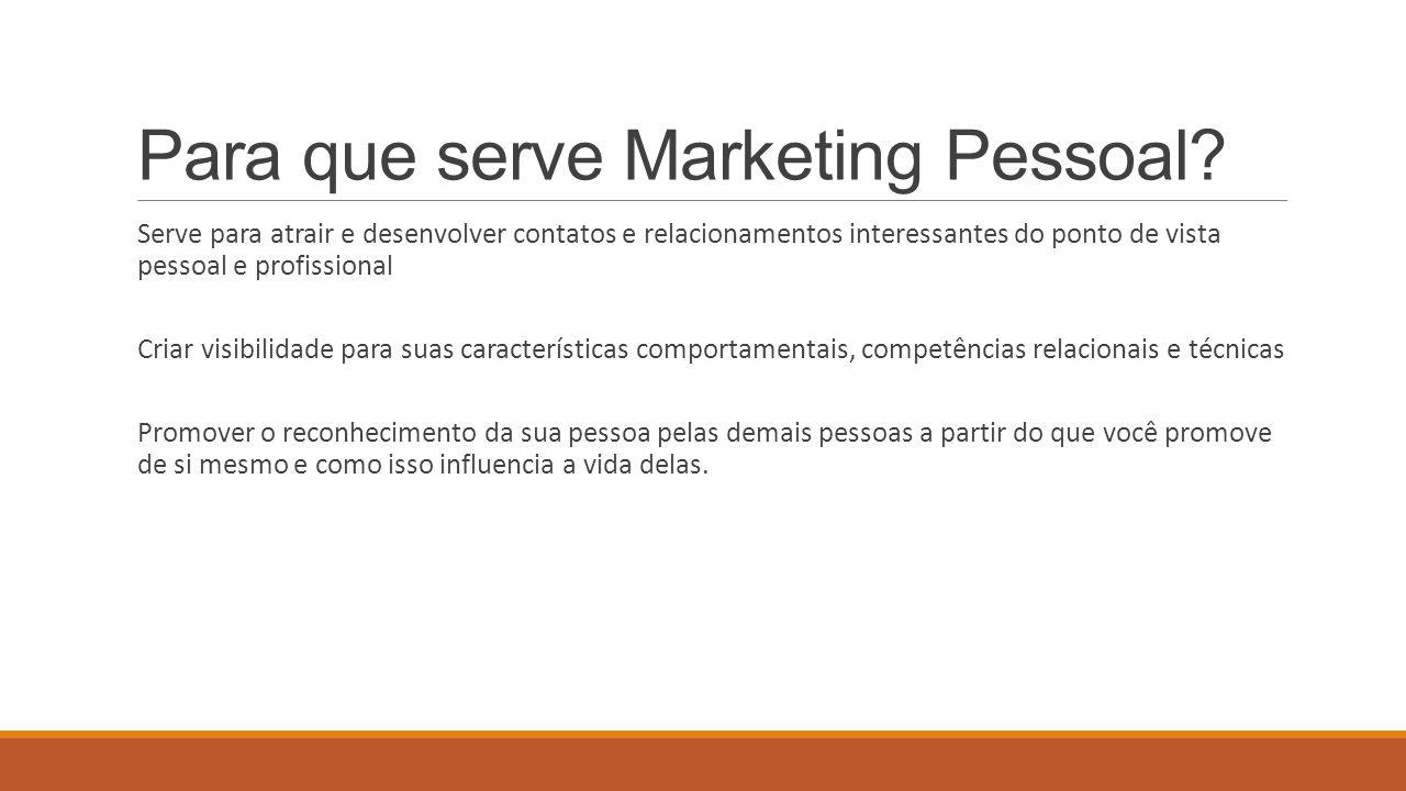 Para que serve Marketing Pessoal? Serve para atrair e desenvolver contatos e relacionamentos interessantes do ponto de vista pessoal e profissional Cr