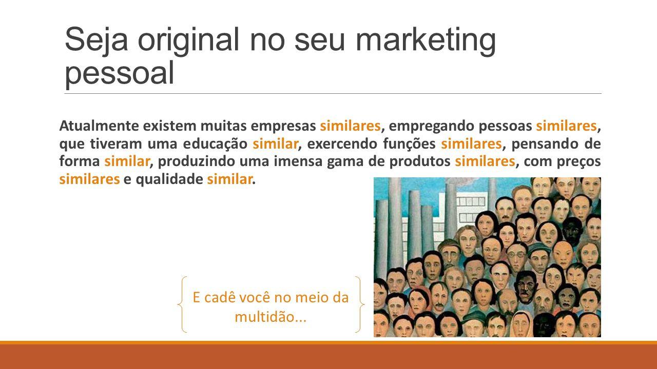 Seja original no seu marketing pessoal Atualmente existem muitas empresas similares, empregando pessoas similares, que tiveram uma educação similar, e