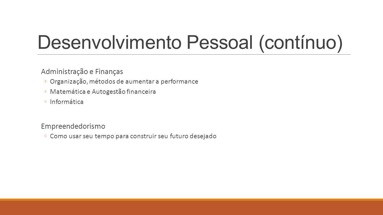 Desenvolvimento Pessoal (contínuo) Administração e Finanças ◦Organização, métodos de aumentar a performance ◦Matemática e Autogestão financeira ◦Infor