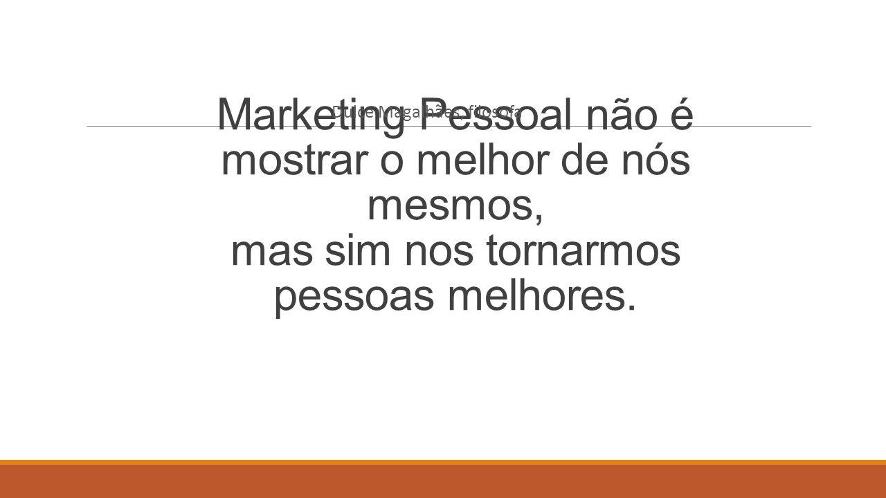 Marketing Pessoal não é mostrar o melhor de nós mesmos, mas sim nos tornarmos pessoas melhores. Dulce Magalhães, filosofa