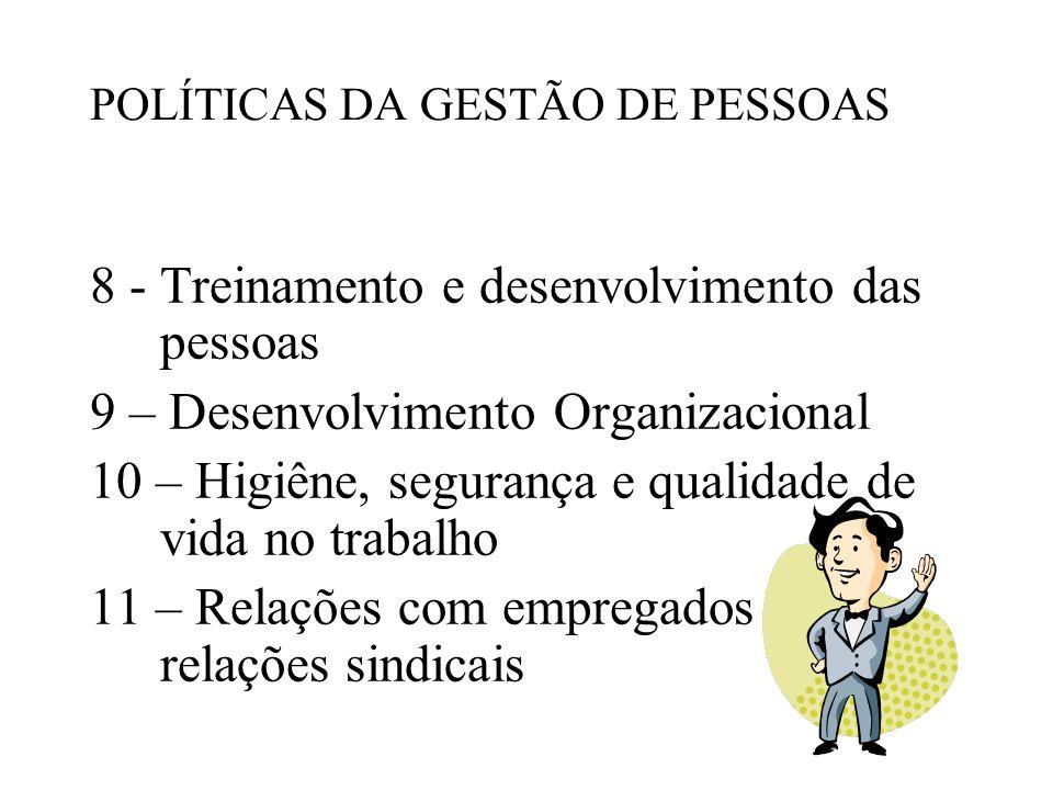 8 - Treinamento e desenvolvimento das pessoas 9 – Desenvolvimento Organizacional 10 – Higiêne, segurança e qualidade de vida no trabalho 11 – Relações com empregados e relações sindicais POLÍTICAS DA GESTÃO DE PESSOAS