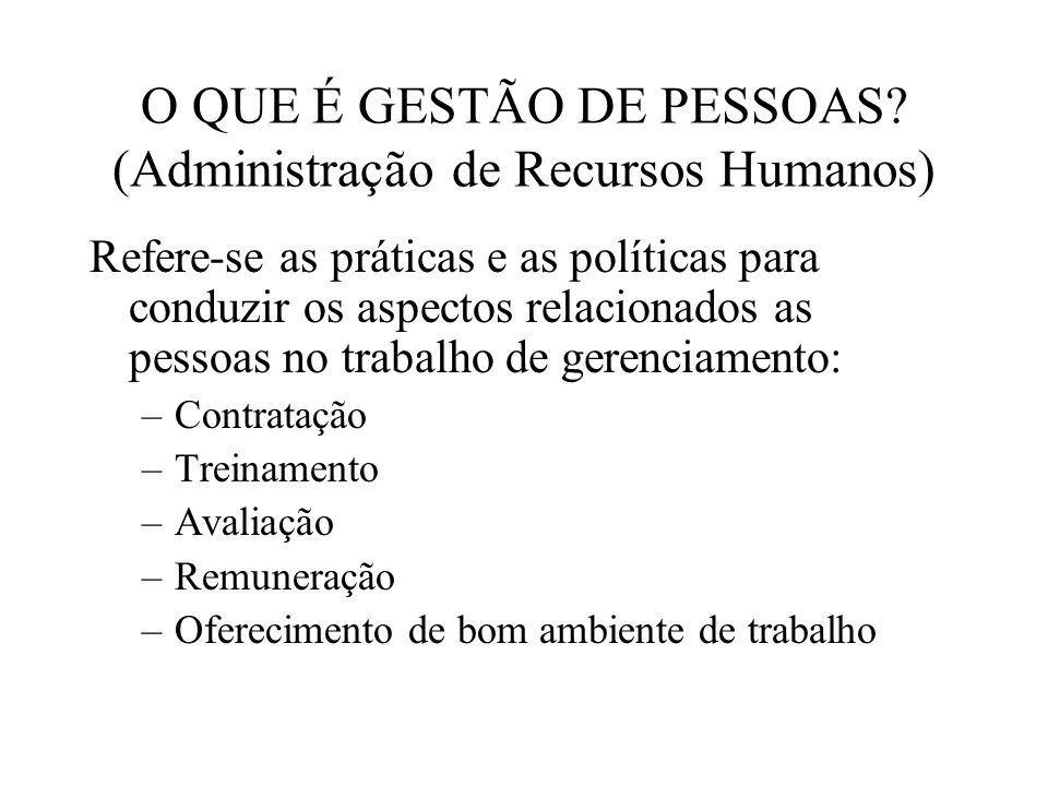 O QUE É GESTÃO DE PESSOAS? (Administração de Recursos Humanos) Refere-se as práticas e as políticas para conduzir os aspectos relacionados as pessoas