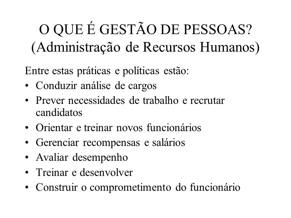 O QUE É GESTÃO DE PESSOAS? (Administração de Recursos Humanos) Entre estas práticas e políticas estão: Conduzir análise de cargos Prever necessidades
