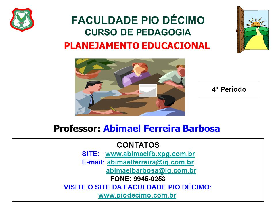 FACULDADE PIO DÉCIMO CURSO DE PEDAGOGIA PLANEJAMENTO EDUCACIONAL Professor: Abimael Ferreira Barbosa 4° Período CONTATOS SITE: www.abimaelfb.xpg.com.b