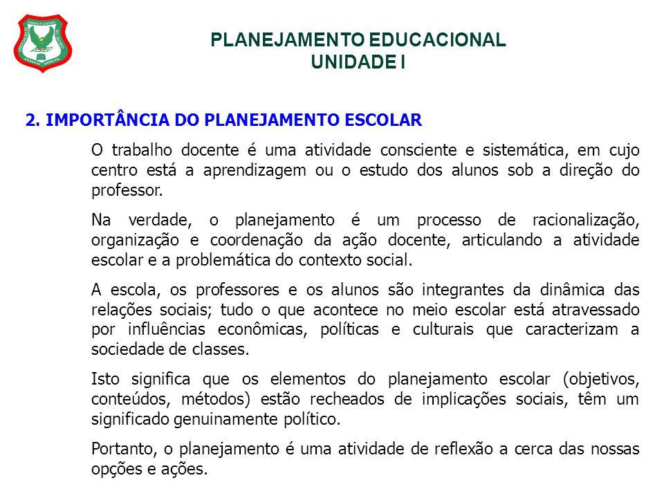 PLANEJAMENTO EDUCACIONAL UNIDADE I 2. IMPORTÂNCIA DO PLANEJAMENTO ESCOLAR O trabalho docente é uma atividade consciente e sistemática, em cujo centro