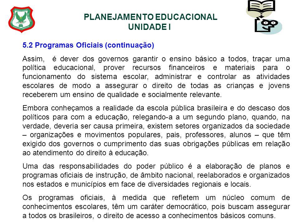 PLANEJAMENTO EDUCACIONAL UNIDADE I 5.2 Programas Oficiais (continuação) Assim, é dever dos governos garantir o ensino básico a todos, traçar uma polít