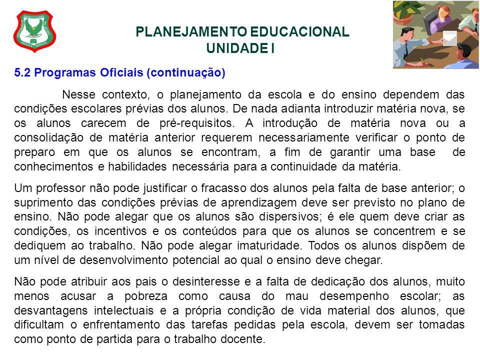 PLANEJAMENTO EDUCACIONAL UNIDADE I 5.2 Programas Oficiais (continuação) Nesse contexto, o planejamento da escola e do ensino dependem das condições es