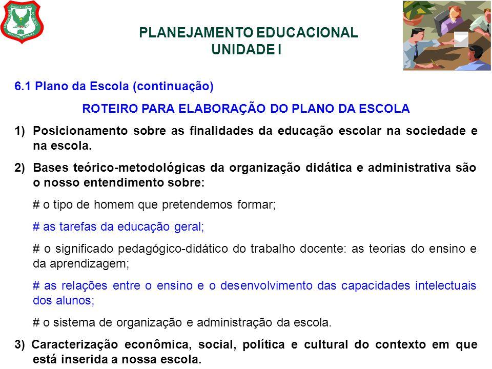 PLANEJAMENTO EDUCACIONAL UNIDADE I 6.1 Plano da Escola (continuação) ROTEIRO PARA ELABORAÇÃO DO PLANO DA ESCOLA 1)Posicionamento sobre as finalidades