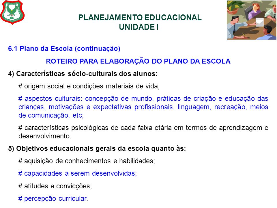 PLANEJAMENTO EDUCACIONAL UNIDADE I 6.1 Plano da Escola (continuação) ROTEIRO PARA ELABORAÇÃO DO PLANO DA ESCOLA 4) Características sócio-culturais dos