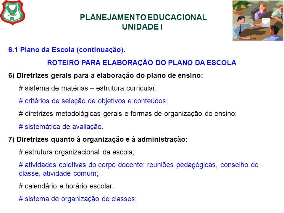 PLANEJAMENTO EDUCACIONAL UNIDADE I 6.1 Plano da Escola (continuação). ROTEIRO PARA ELABORAÇÃO DO PLANO DA ESCOLA 6) Diretrizes gerais para a elaboraçã