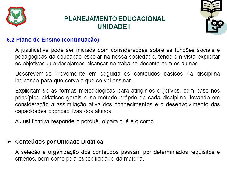 PLANEJAMENTO EDUCACIONAL UNIDADE I 6.2 Plano de Ensino (continuação) A justificativa pode ser iniciada com considerações sobre as funções sociais e pe