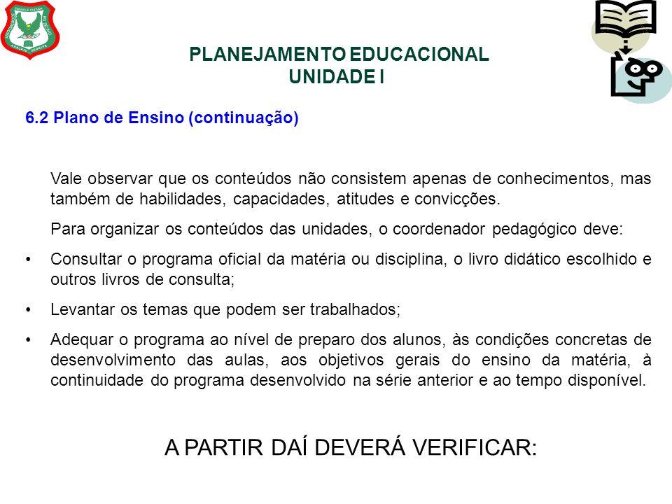 PLANEJAMENTO EDUCACIONAL UNIDADE I 6.2 Plano de Ensino (continuação) Vale observar que os conteúdos não consistem apenas de conhecimentos, mas também